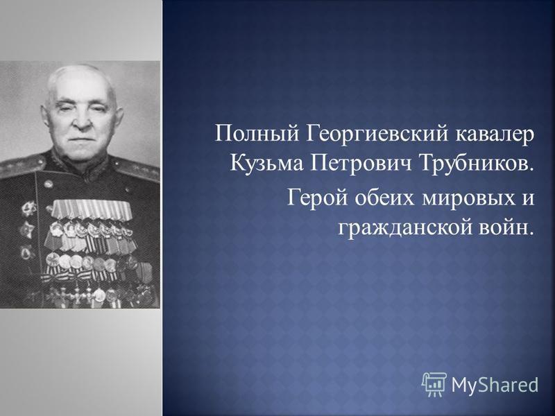 Полный Георгиевский кавалер Кузьма Петрович Трубников. Герой обеих мировых и гражданской войн.
