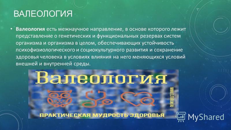 Валеология есть меж научное направление, в основе которого лежит представление о генетических и функциональных резервах систем организма и организма в целом, обеспечивающих устойчивость психофизиологического и социокультурного развития и сохранение з