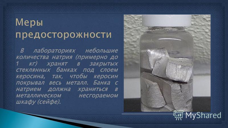 В лабораториях небольшие количества натрия (примерно до 1 кг) хранят в закрытых стеклянных банках под слоем керосина, так, чтобы керосин покрывал весь металл. Банка с натрием должна храниться в металлическом несгораемом шкафу (сейфе).