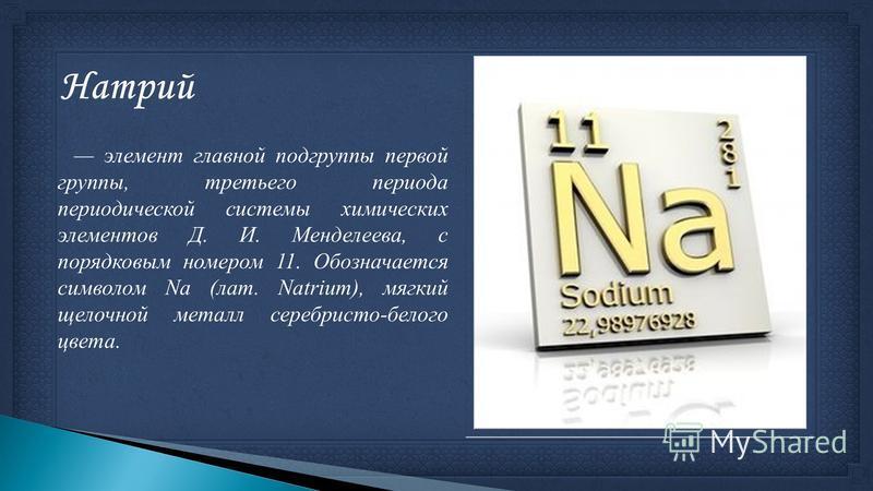 элемент главной подгруппы первой группы, третьего периода периодической системы химических элементов Д. И. Менделеева, с порядковым номером 11. Обозначается символом Na (лат. Natrium), мягкий щелочной металл серебристо-белого цвета.