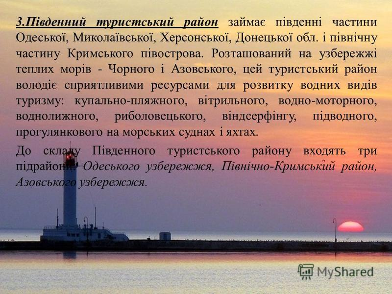 3.Південний туристський район займає південні частини Одеської, Миколаївської, Херсонської, Донецької обл. і північну частину Кримського півострова. Розташований на узбережжі теплих морів - Чорного і Азовського, цей туристський район володіє сприятли