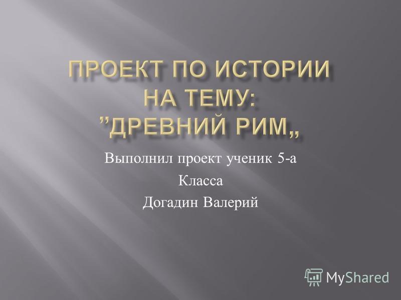 Выполнил проект ученик 5- а Класса Догадин Валерий