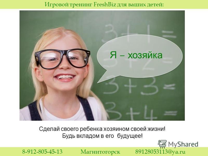 Я хозяйка Сделай своего ребенка хозяином своей жизни! Будь вкладом в его будущее! Игровой тренинг FreshBiz для ваших детей: 8-912-805-45-13 Магнитогорск 89128053113@ya.ru