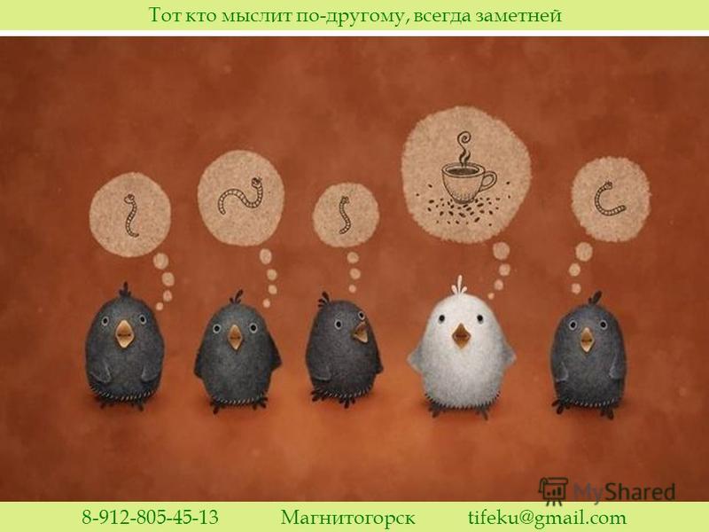Тот кто мыслит по-другому, всегда заметней 8-912-805-45-13 Магнитогорск tifeku@gmail.com