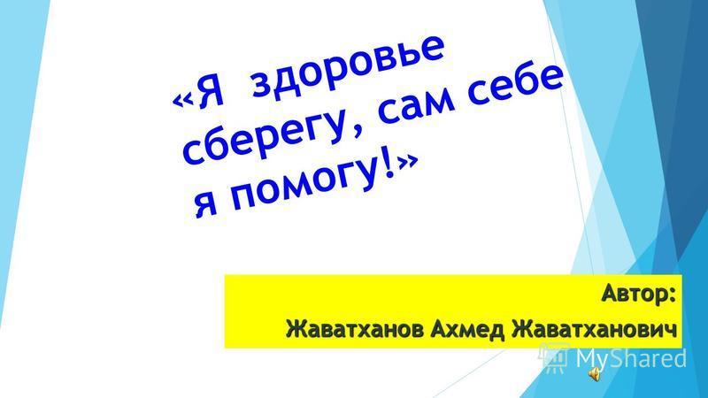 Автор: Жаватханов Ахмед Жаватханович « Я здоровье с б е р е г у, с а м с е б е я п о м о г у ! »
