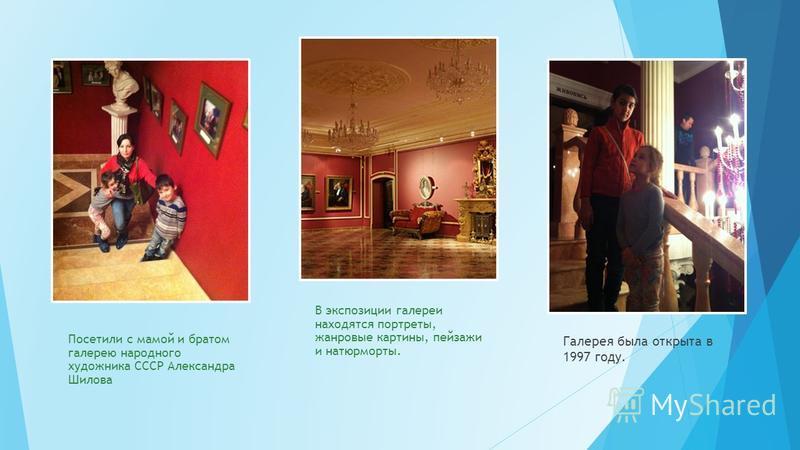 Посетили с мамой и братом галерею народного художника СССР Александра Шилова В экспозиции галереи находятся портреты, жанровые картины, пейзажи и натюрморты. Галерея была открыта в 1997 году.