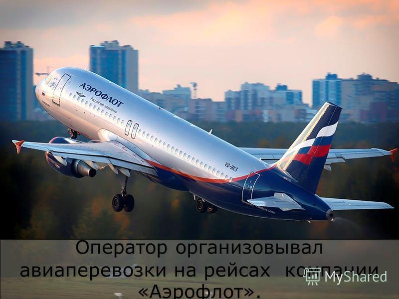 Оператор организовывал авиаперевозки на рейсах компании «Аэрофлот».