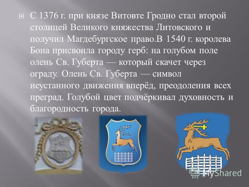 С 1376 г. при князе Витовте Гродно стал второй столицей Великого княжества Литовского и получил Магдебургское право. В 1540 г. королева Бона присвоила городу герб : на голубом поле олень Св. Губерта который скачет через ограду. Олень Св. Губерта симв