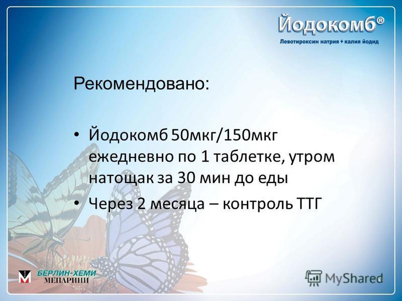 53 Рекомендовано: Йодокомб 50 мкг/150 мкг ежедневно по 1 таблетке, утром натощак за 30 мин до еды Через 2 месяца – контроль ТТГ