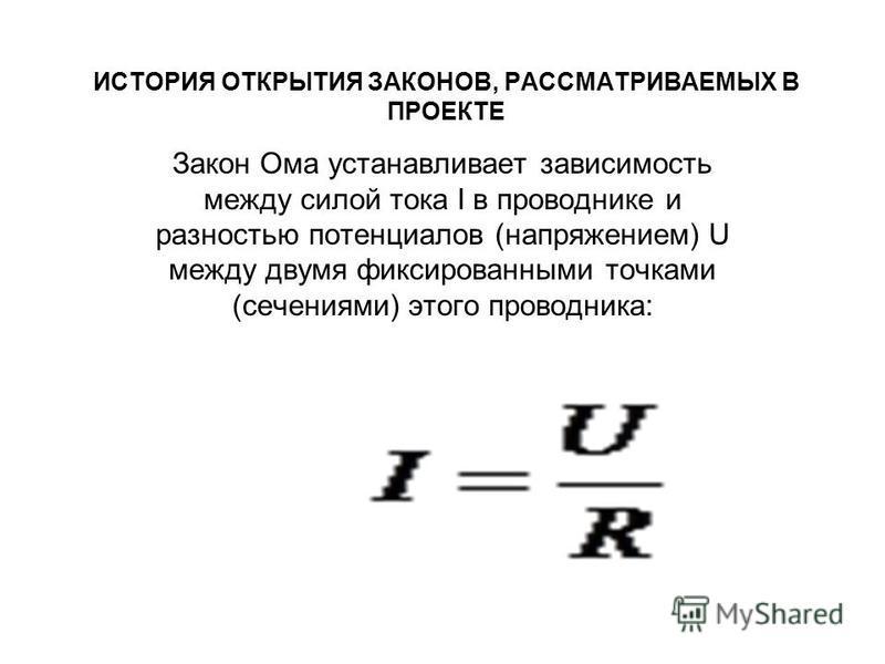 ИСТОРИЯ ОТКРЫТИЯ ЗАКОНОВ, РАССМАТРИВАЕМЫХ В ПРОЕКТЕ Закон Ома устанавливает зависимость между силой тока I в проводнике и разностью потенциалов (напряжением) U между двумя фиксированными точками (сечениями) этого проводника: