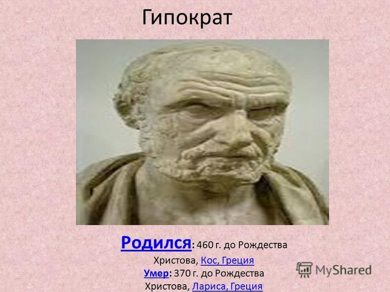 Гипократ Родился Родился : 460 г. до Рождесдва Христова, Кос, Греция Кос, Греция Умер Умер: 370 г. до Рождесдва Христова, Лариса, Греция Лариса, Греция