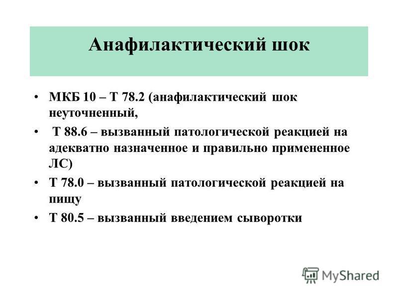 Анафилактический шок МКБ 10 – Т 78.2 (анафилактический шок неуточненный, Т 88.6 – вызванный патологической реакцией на адекватно назначенное и правильно примененное ЛС) Т 78.0 – вызванный патологической реакцией на пищу Т 80.5 – вызванный введением с