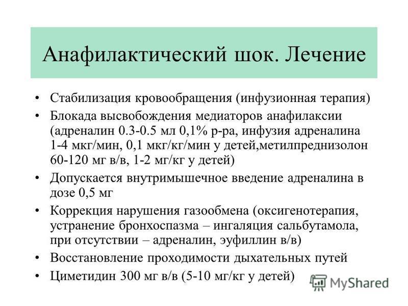 Анафилактический шок. Лечение Стабилизация кровообращения (инфузионная терапия) Блокада высвобождения медиаторов анафилаксии (адреналин 0.3-0.5 мл 0,1% р-ра, инфузия адреналина 1-4 мкг/мин, 0,1 мкг/кг/мин у детей,метилпреднизолон 60-120 мг в/в, 1-2 м