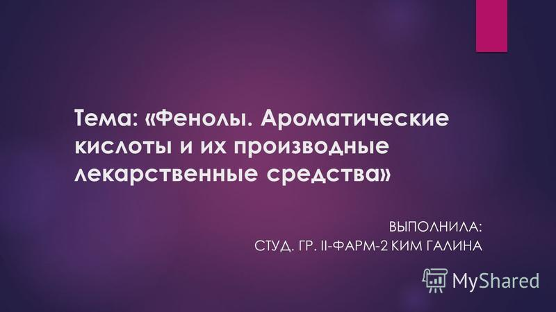 Тема: «Фенолы. Ароматические кислоты и их производные лекарственные средства» ВЫПОЛНИЛА: СТУД. ГР. II-ФАРМ-2 КИМ ГАЛИНА