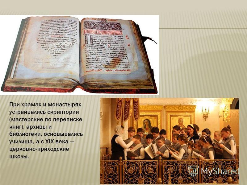 При храмах и монастырях устраивались скриптории (мастерские по переписке книг), архивы и библиотеки, основывались училища, а с XIX века церковно-приходские школы.