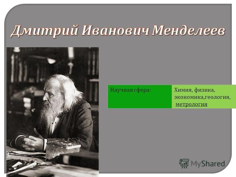 Научная сфера:Химия, физика, экономика,геология, метрология