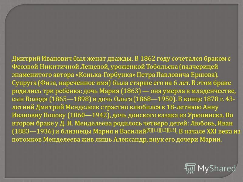 Дмитрий Иванович был женат дважды. В 1862 году сочетался браком с Феозвой Никитичной Лещевой, уроженкой Тобольска ( падчерицей знаменитого автора « Конька - Горбунка » Петра Павловича Ершова ). Супруга ( Физа, наречённое имя ) была старше его на 6 ле