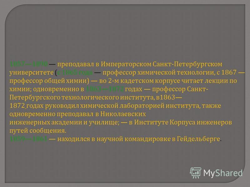 18571890 преподавал в Императорском Санкт - Петербургском университете ( с 1865 года профессор химической технологии, с 1867 профессор общей химии ) во 2- м кадетском корпусе читает лекции по химии ; одновременно в 18631872 годах профессор Санкт - Пе