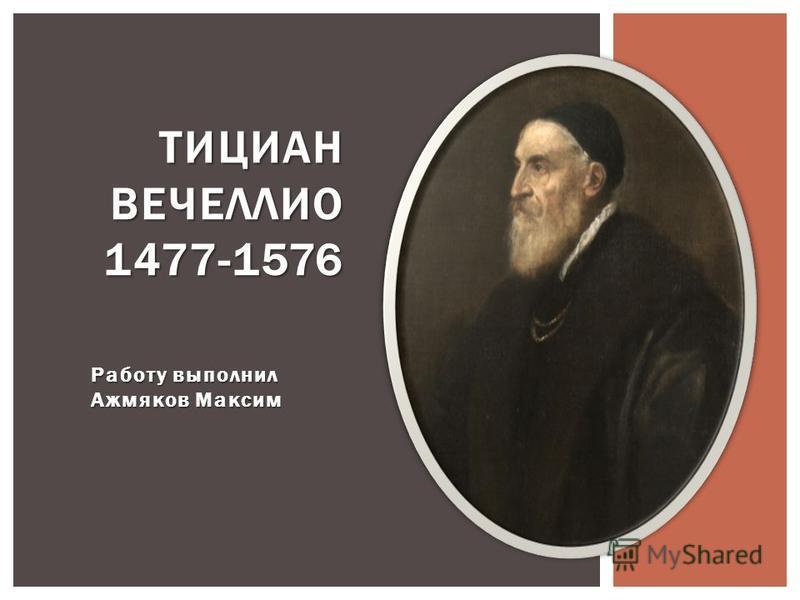 Работу выполнил Ажмяков Максим ТИЦИАН ВЕЧЕЛЛИО 1477-1576