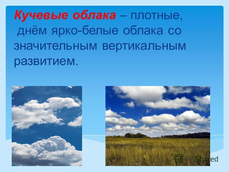 Кучевые облака – плотные, днём ярко-белые облака со значительным вертикальным развитием.