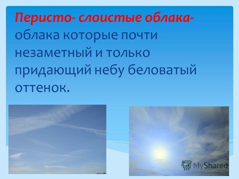Перисто- слоистые облака- облака которые почти незаметный и только придающий небу беловатый оттенок.