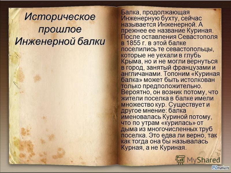 Историческое прошлое Инженерной балки Балка, продолжающая Инженерную бухту, сейчас называется Инженерной. А прежнее ее название Куриная. После оставления Севастополя в 1855 г. в этой балке поселились те севастопольцы, которые не уехали в глубь Крыма,