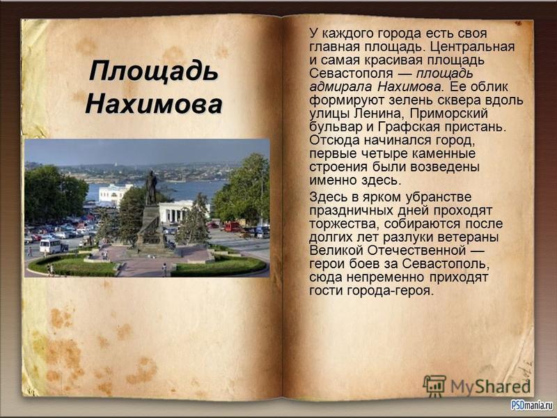 Площадь Нахимова У каждого города есть своя главная площадь. Центральная и самая красивая площадь Севастополя площадь адмирала Нахимова. Ее облик формируют зелень сквера вдоль улицы Ленина, Приморский бульвар и Графская пристань. Отсюда начинался гор