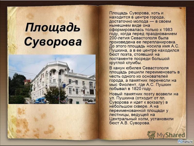 Площадь Суворова Площадь Суворова, хоть и находится в центре города, достаточно молода в своем нынешнем виде она сформировалась только к 1983 году, когда перед празднованием 200-летия Севастополя была произведена ее перепланировка. До этого площадь н