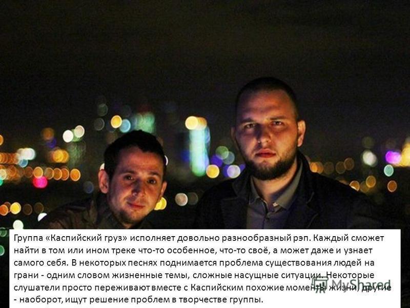 Группа «Каспийский груз» исполняет довольно разнообразный рэп. Каждый сможет найти в том или ином треке что-то особенное, что-то своё, а может даже и узнает самого себя. В некоторых песнях поднимается проблема существования людей на грани - одним сло