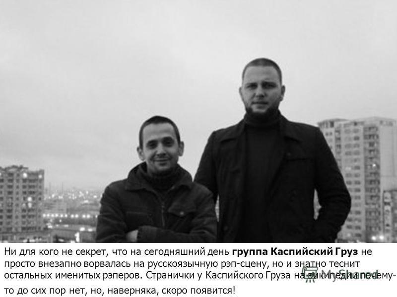 Ни для кого не секрет, что на сегодняшний день группа Каспийский Груз не просто внезапно ворвалась на русскоязычную рэп-сцену, но и знатно теснит остальных именитых рэперов. Странички у Каспийского Груза на википедии почему- то до сих пор нет, но, на