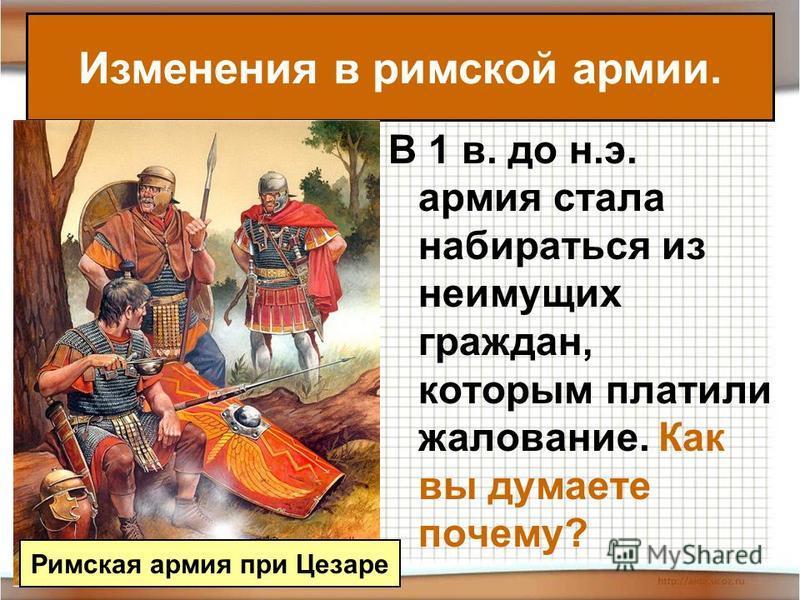 В 1 в. до н.э. армия стала набираться из неимущих граждан, которым платили жалование. Как вы думаете почему? Изменения в римской армии. Римская армия при Цезаре
