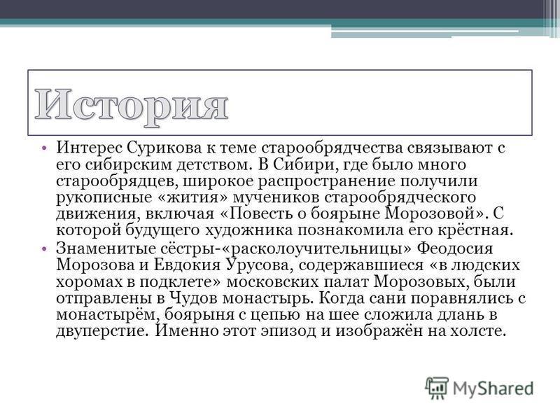 Интерес Сурикова к теме старообрядчества связывают с его сибирским детством. В Сибири, где было много старообрядцев, широкое распространение получили рукописные «жития» мучеников старообрядческого движения, включая «Повесть о боярыне Морозовой». С ко
