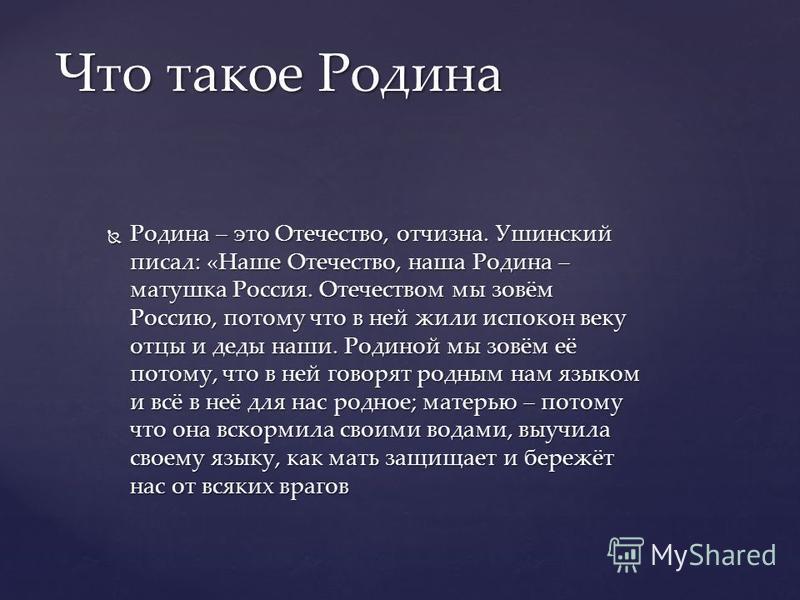 Родина – это Отечество, отчизна. Ушинский писал: «Наше Отечество, наша Родина – матушка Россия. Отечеством мы зовём Россию, потому что в ней жили испокон веку отцы и деды наши. Родиной мы зовём её потому, что в ней говорят родным нам языком и всё в н