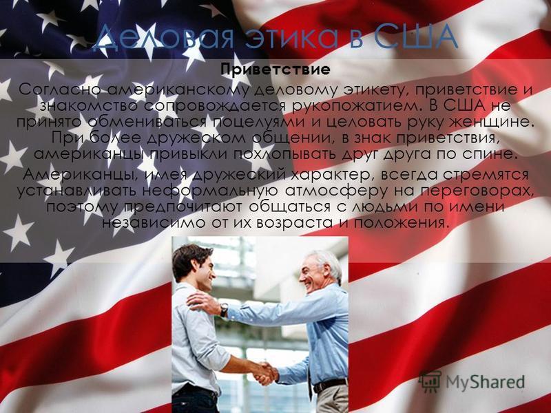 Деловая этика в США Приветствие Согласно американскому деловому этикету, приветствие и знакомство сопровождается рукопожатием. В США не принято обмениваться поцелуями и целовать руку женщине. При более дружеском общении, в знак приветствия, американц