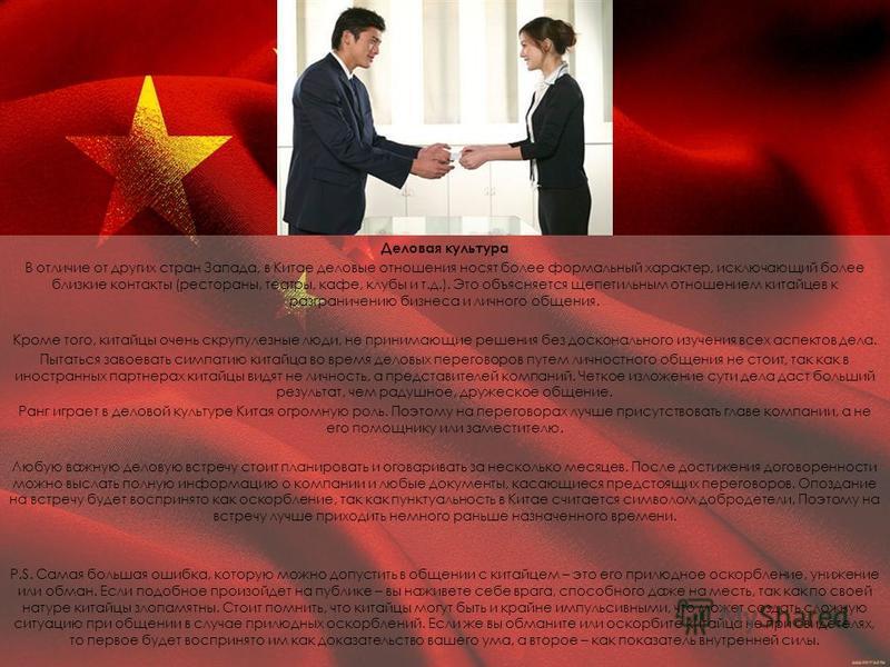 Деловая культура В отличие от других стран Запада, в Китае деловые отношения носят более формальный характер, исключающий более близкие контакты (рестораны, театры, кафе, клубы и т.д.). Это объясняется щепетильным отношением китайцев к разграничению