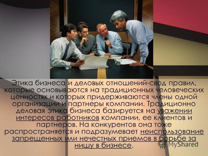 Этика бизнеса и деловых отношений-свод правил, которые основываются на традиционных человеческих ценностях и которых придерживаются члены одной организации и партнеры компании. Традиционно деловая этика бизнеса базируется на уважении интересов работн