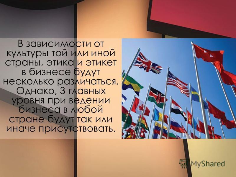 В зависимости от культуры той или иной страны, этика и этикет в бизнесе будут несколько различаться. Однако, 3 главных уровня при ведении бизнеса в любой стране будут так или иначе присутствовать.