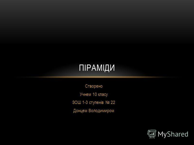Створено Учнем 10 класу ЗОШ 1-3 ступенів 22 Донцем Володимиром ПІРАМІДИ