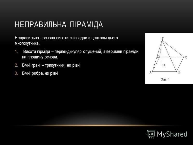 НЕПРАВИЛЬНА ПІРАМІДА Неправильна - основа висоти співпадає з центром цього многокутника. 1. Висота пірміди – перпендикуляр опущений, з вершини піраміди на площину основи. 2.Бічні грані – трикутники, не рівні 3.Бічні ребра, не рівні