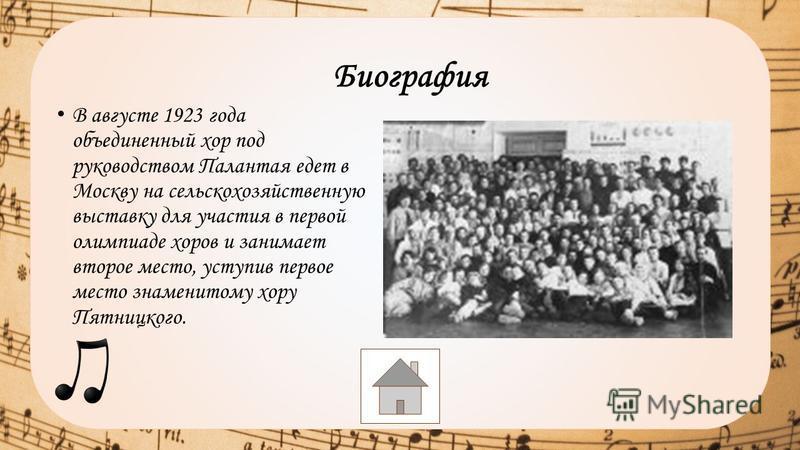 В августе 1923 года объединенный хор под руководством Палантая едет в Москву на сельскохозяйственную выставку для участия в первой олимпиаде хоров и занимает второе место, уступив первое место знаменитому хору Пятницкого. Биография