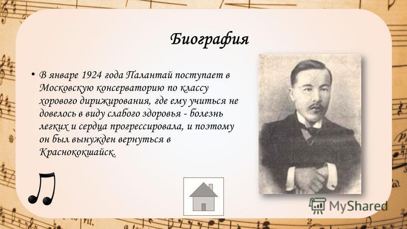 В январе 1924 года Палантай поступает в Московскую консерваторию по классу хорового дирижирования, где ему учиться не довелось в виду слабого здоровья - болезнь легких и сердца прогрессировала, и поэтому он был вынужден вернуться в Краснококшайск. Би