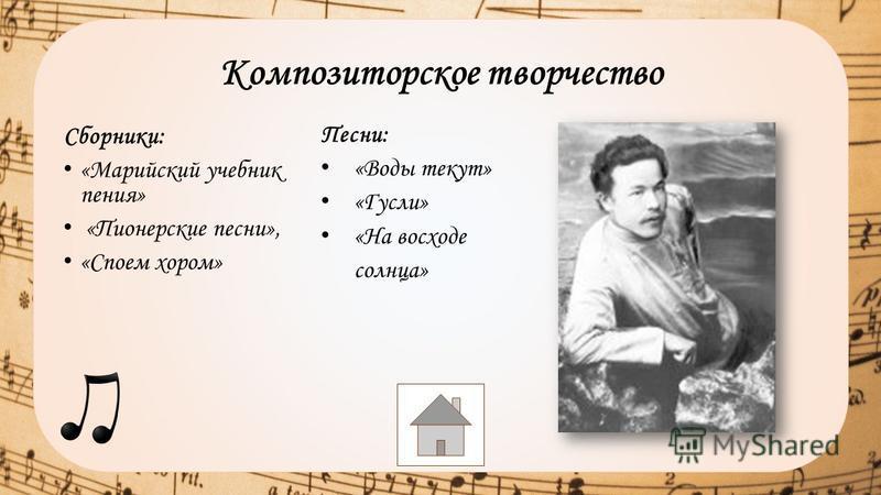 Сборники: «Марийский учебник пения» «Пионерские песни», «Споем хором» Композиторское творчество Песни: «Воды текут» «Гусли» «На восходе солнца»