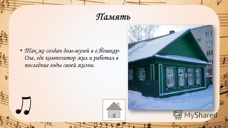 Так же создан дом-музей в г.Йошкар- Оле, где композитор жил и работал в последние годы своей жизни. Память