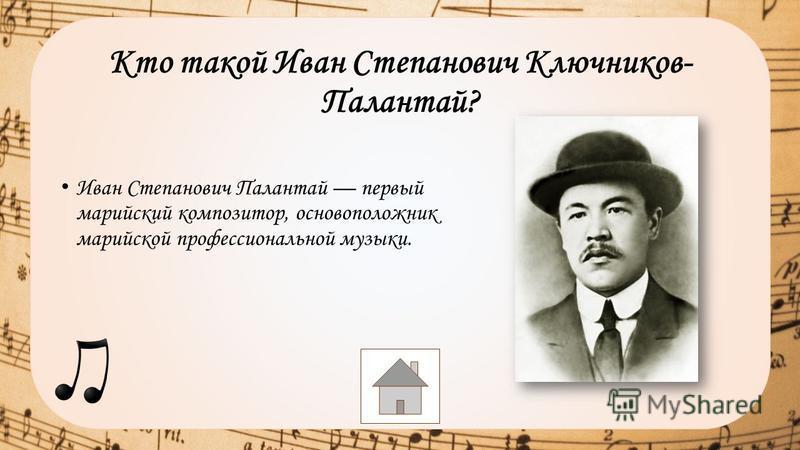 Кто такой Иван Степанович Ключников- Палантай? Иван Степанович Палантай первый марийский композитор, основоположник марийской профессиональной музыки.