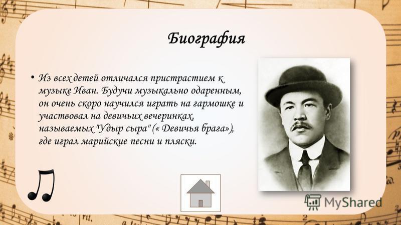 Из всех детей отличался пристрастием к музыке Иван. Будучи музыкально одаренным, он очень скоро научился играть на гармошке и участвовал на девичьих вечеринках, называемых Удыр сыра (« Девичья брага»), где играл марийские песни и пляски. Биография