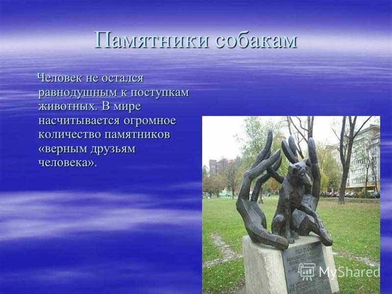 Памятники собакам Человек не остался равнодушным к поступкам животных. В мире насчитывается огромное количество памятников «верным друзьям человека». Человек не остался равнодушным к поступкам животных. В мире насчитывается огромное количество памятн