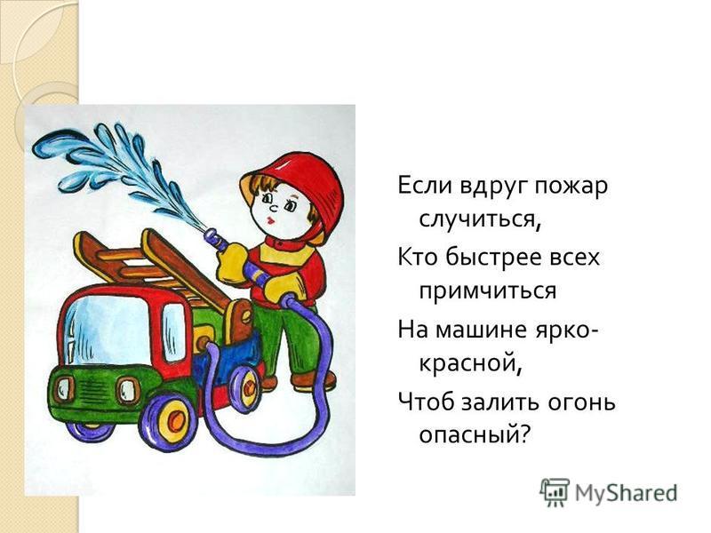 Если вдруг пожар случиться, Кто быстрее всех примчиться На машине ярко - красной, Чтоб залить огонь опасный ?