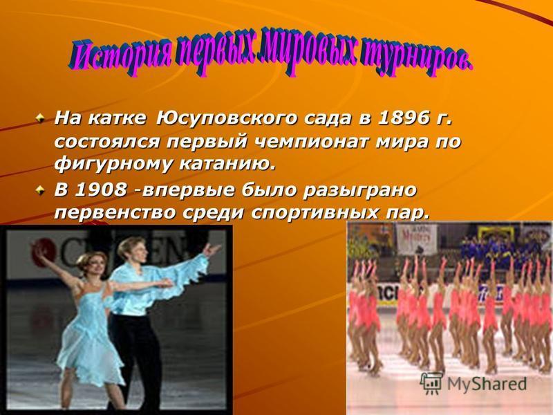 На катке Юсуповского сада в 1896 г. состоялся первый чемпионат мира по фигурному катанию. В 1908 -впервые было разыграно первенство среди спортивных пар.