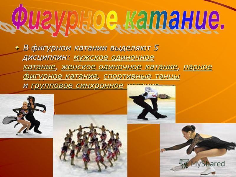 В фигурном катании выделяют 5 дисциплин: мужское одиночное катание, женское одиночное катание, парное фигурное катание, спортивные танцы и групповое синхронное катание. В фигурном катании выделяют 5 дисциплин: мужское одиночное катание, женское одино