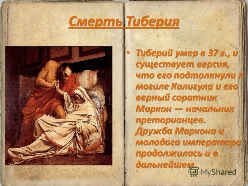 Смерть Тиберия Тиберий умер в 37 г., и существует версия, что его подтолкнули к могиле Калигула и его верный соратник Маркон начальник преторианцев. Дружба Маркона и молодого императора продолжилась и в дальнейшем. Тиберий умер в 37 г., и существует